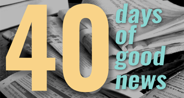 40 days of good news